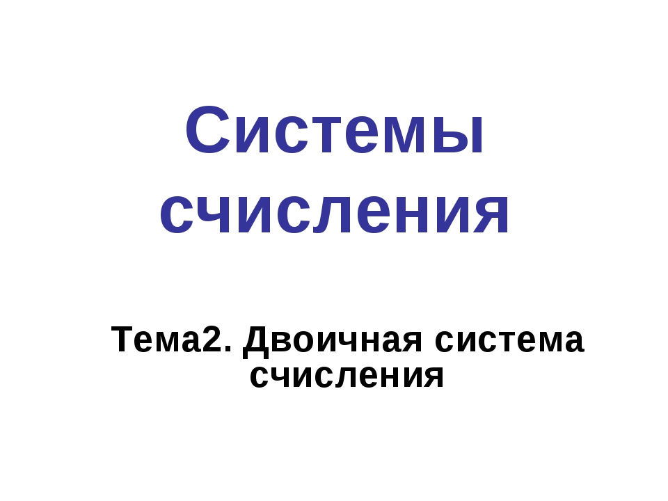 Системы счисления Тема2. Двоичная система счисления