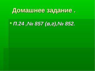 Домашнее задание . П.24 ,№ 857 (в,г),№ 852.