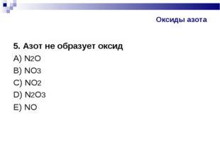 Оксиды азота 5. Азот не образует оксид А) N2O В) NO3 С) NO2 D) N2O3 Е) NO