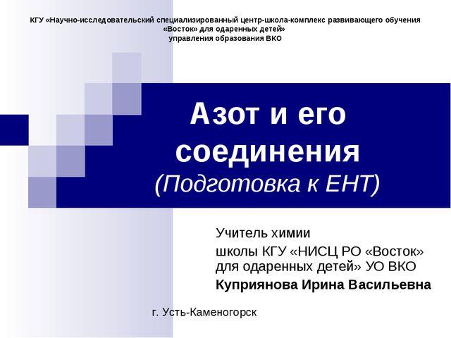 Азот и его соединения (Подготовка к ЕНТ) Учитель химии школы КГУ «НИСЦ РО «Во...