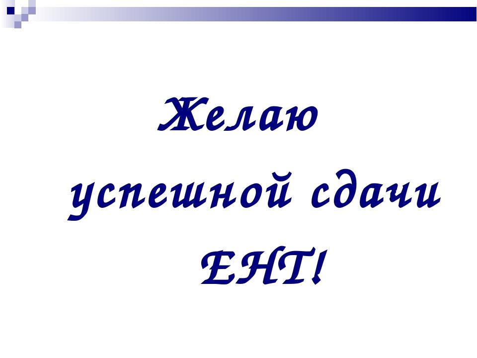 Желаю успешной сдачи ЕНТ!