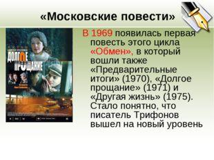 «Московские повести» В 1969 появилась первая повесть этого цикла «Обмен», в