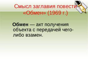 Смысл заглавия повести «Обмен» (1969 г.) Обмен— акт получения объекта с пере