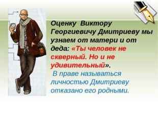 Оценку Виктору Георгиевичу Дмитриеву мы узнаем от матери и от деда: «Ты челов