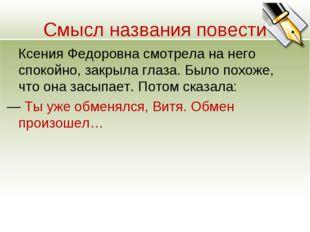 Смысл названия повести Ксения Федоровна смотрела на него спокойно, закрыла гл