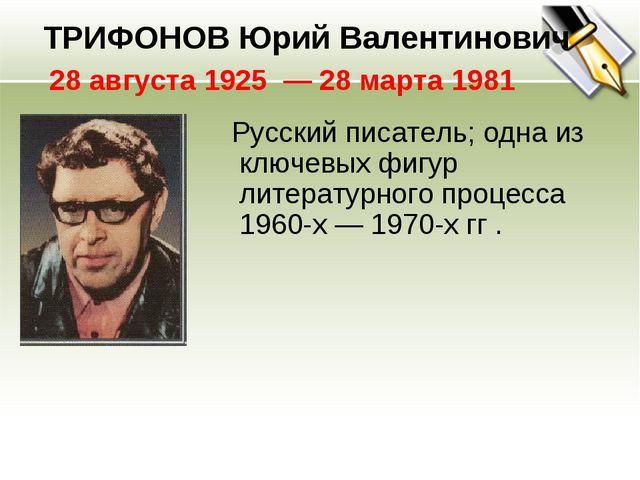 Русский писатель; одна из ключевых фигур литературного процесса 1960-х — 197...