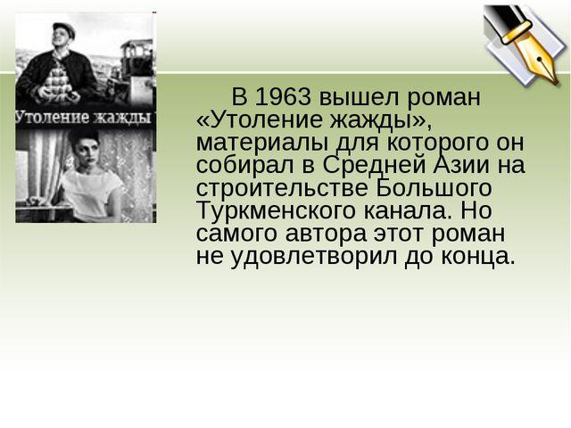 В 1963 вышел роман «Утоление жажды», материалы для которого он собирал в...