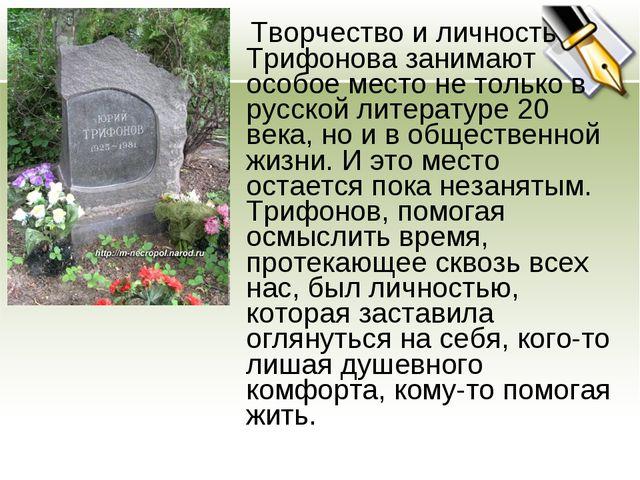 Творчество и личность Трифонова занимают особое место не только в русской ли...