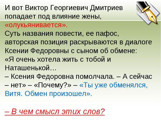 И вот Виктор Георгиевич Дмитриев попадает под влияние жены, «олукьянивается»....