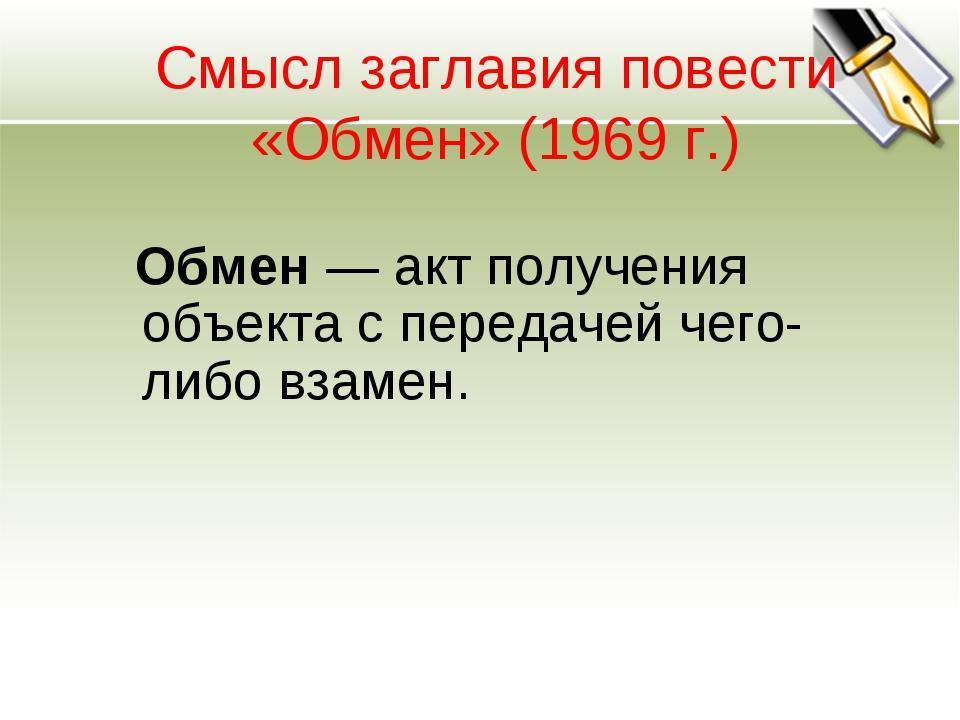 Смысл заглавия повести «Обмен» (1969 г.) Обмен— акт получения объекта с пере...