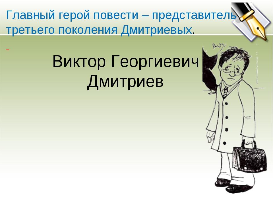 Главный герой повести – представитель третьего поколения Дмитриевых. Виктор Г...