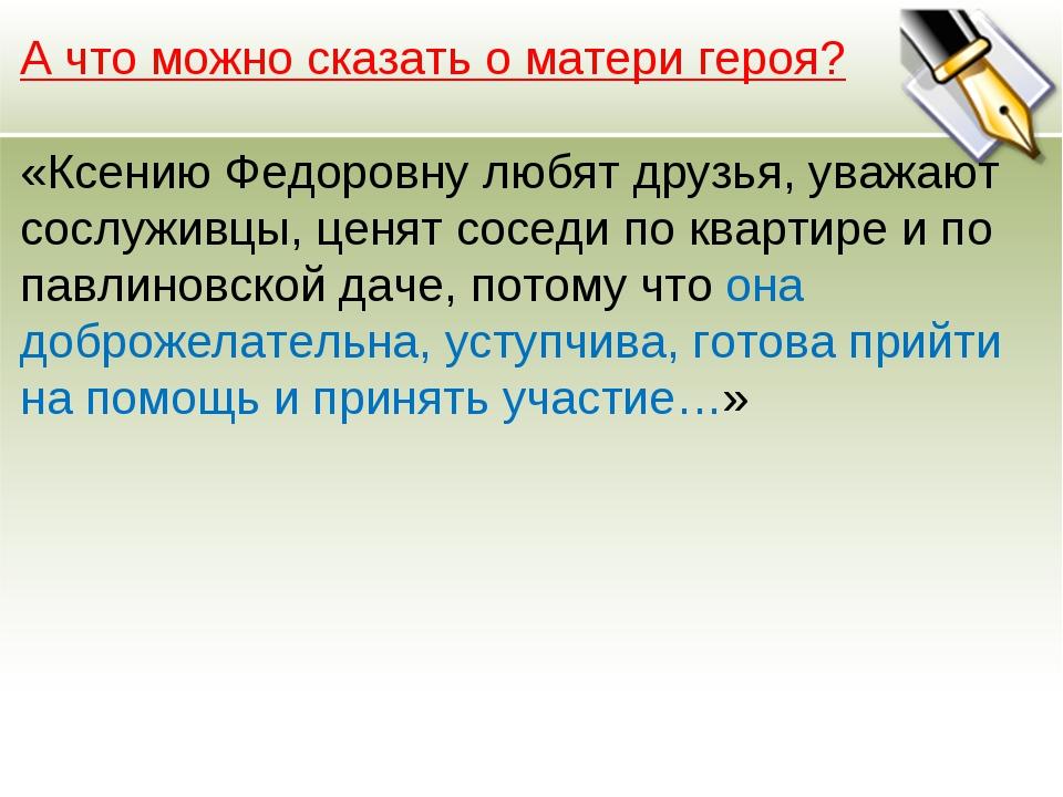 А что можно сказать о матери героя? «Ксению Федоровну любят друзья, уважают с...