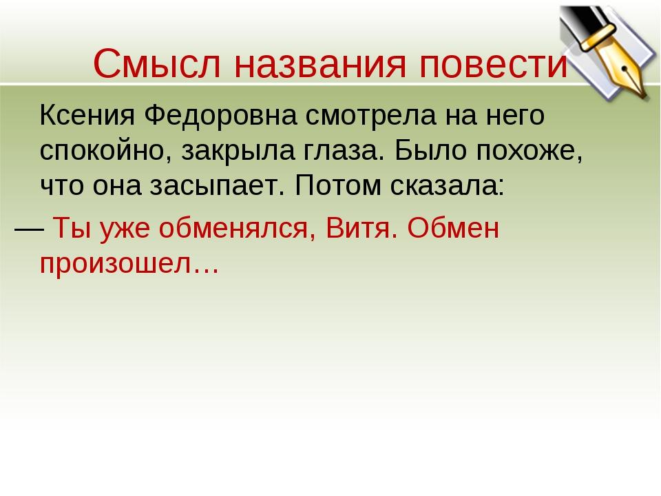 Смысл названия повести Ксения Федоровна смотрела на него спокойно, закрыла гл...