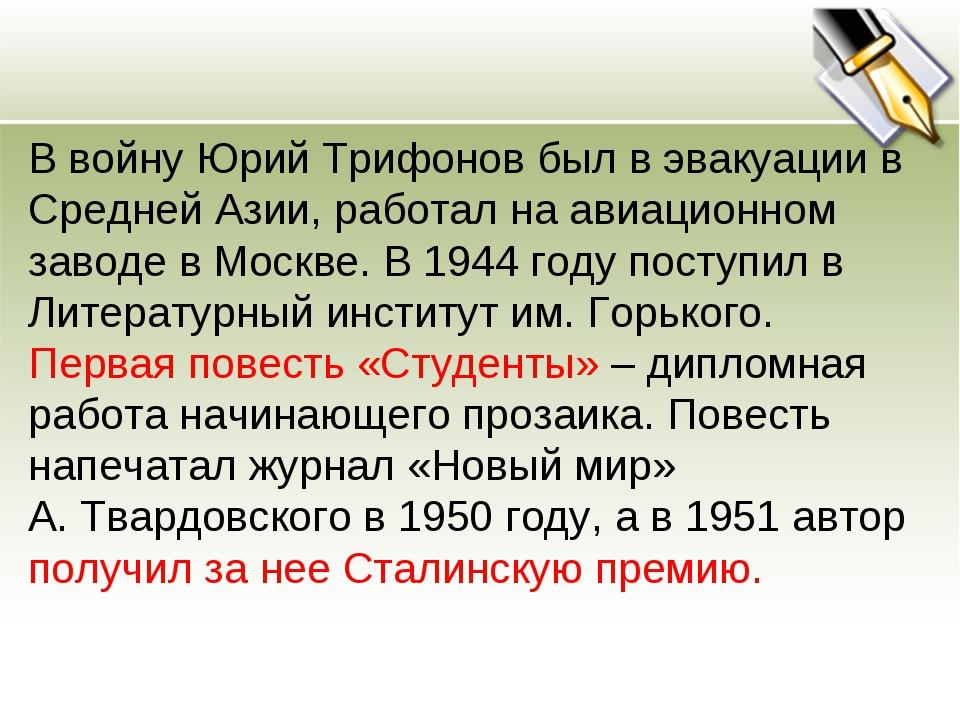 В войну Юрий Трифонов был в эвакуации в Средней Азии, работал на авиационном...