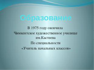 Образование В 1975 году окончила Чимкентское художественное училище им.Кастее