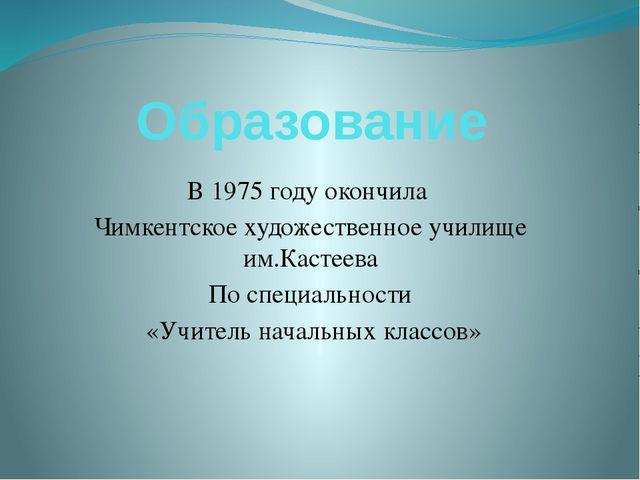 Образование В 1975 году окончила Чимкентское художественное училище им.Кастее...