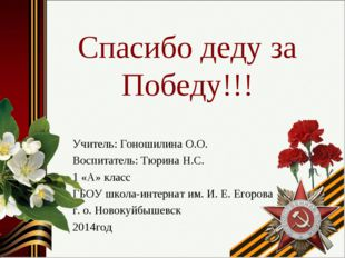Спасибо деду за Победу!!! Учитель: Гоношилина О.О. Воспитатель: Тюрина Н.С. 1