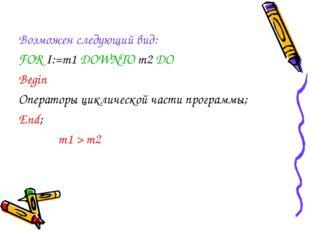 Возможен следующий вид: FOR I:=m1 DOWNTO m2 DO Begin Операторы циклической ча