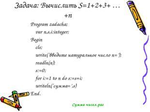 Задача: Вычислить S=1+2+3+ … +n Program zadacha; var n,s,i:integer; Begin cls