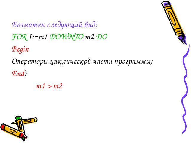 Возможен следующий вид: FOR I:=m1 DOWNTO m2 DO Begin Операторы циклической ча...