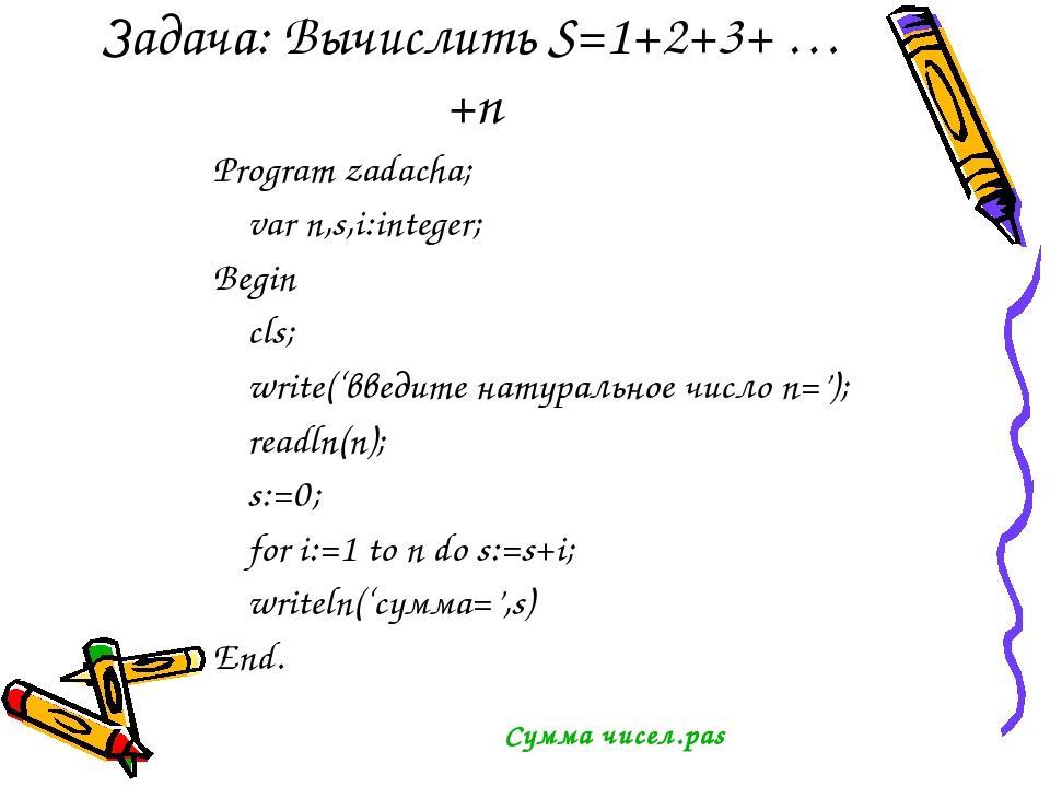 Задача: Вычислить S=1+2+3+ … +n Program zadacha; var n,s,i:integer; Begin cls...