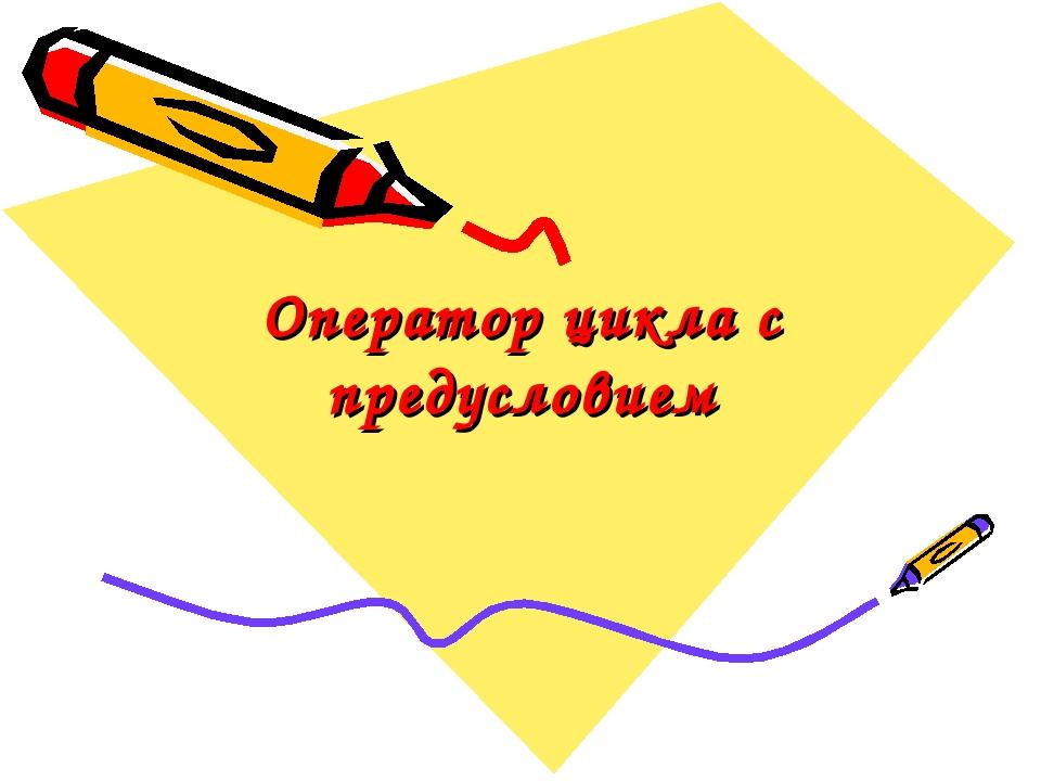 Оператор цикла с предусловием