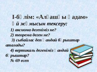 І-бөлім: «Алғашқы қадам» Үй жұмысын тексеру: 1) аксиома дегеніміз не? 2) тео