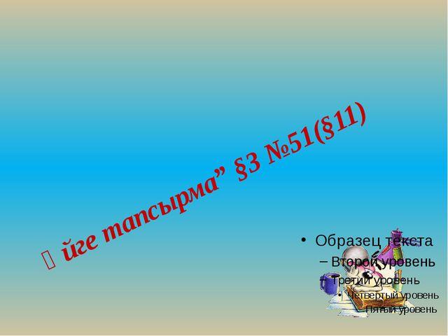 "Үйге тапсырма"" §3 №51(§11)"
