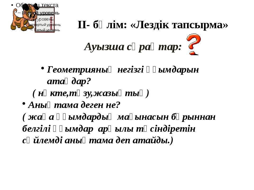 ІІ- бөлім: «Лездік тапсырма» Ауызша сұрақтар: Геометрияның негізгі ұғымдарын...