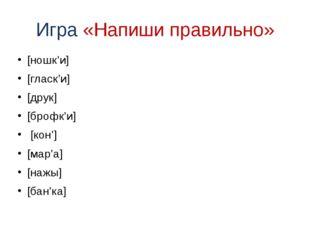 Игра «Напиши правильно» [ношк'и] [гласк'и] [друк] [брофк'и] [кон'] [мар'а] [н