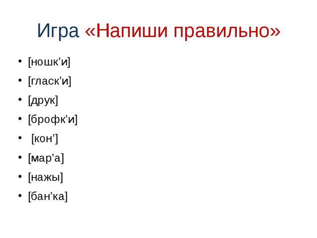 Игра «Напиши правильно» [ношк'и] [гласк'и] [друк] [брофк'и] [кон'] [мар'а] [н...