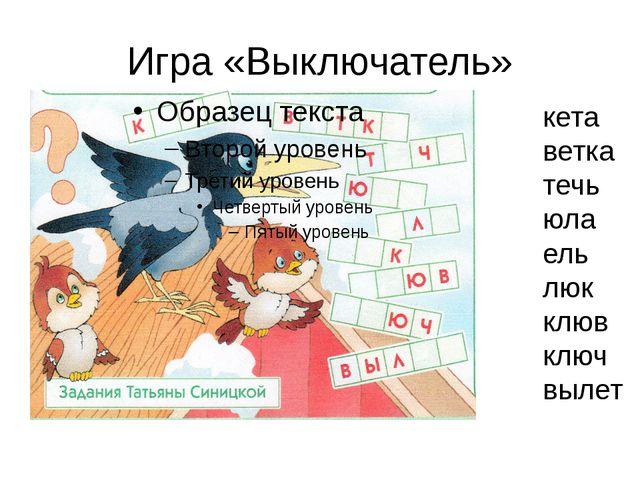 Игра «Выключатель» кета ветка течь юла ель люк клюв ключ вылет