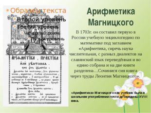 Арифметика Магницкого В 1703г. он составил первую в России учебную энциклопед