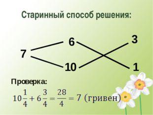 Старинный способ решения: 6 7 3 1 Проверка: 10