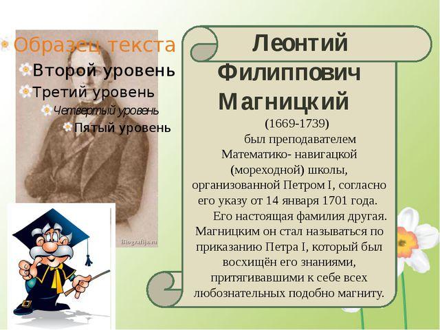 Леонтий Филиппович Магницкий (1669-1739) был преподавателем Математико- нави...