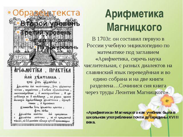 Арифметика Магницкого В 1703г. он составил первую в России учебную энциклопед...