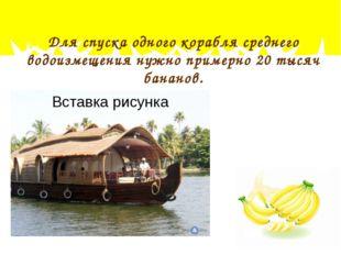 Для спуска одного корабля среднего водоизмещения нужно примерно 20 тысяч бана