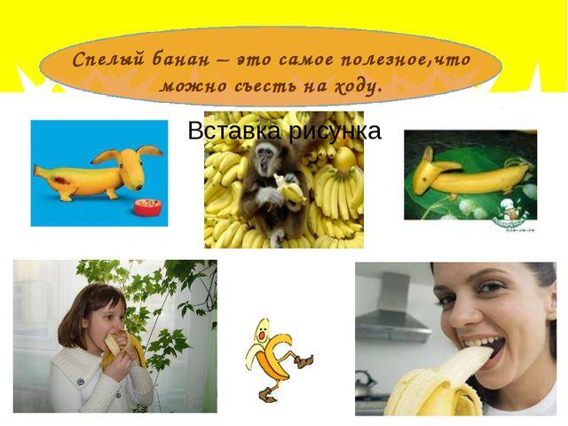 Спелый банан – это самое полезное,что можно съесть на ходу.