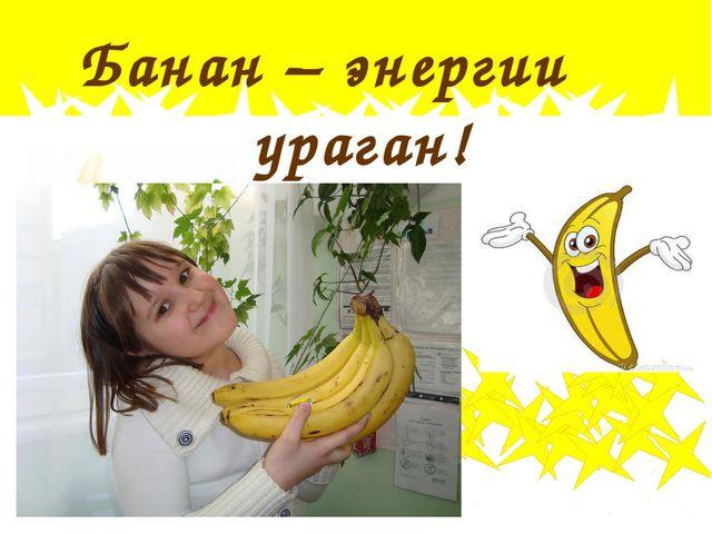 Банан – энергии ураган!
