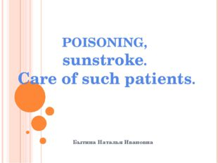 POISONING, sunstroke. Care of such patients. Бытина Наталья Ивановна