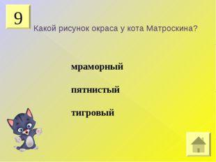 9 Какой рисунок окраса у кота Матроскина? мраморный пятнистый тигровый