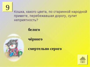 9 Кошка, какого цвета, по старинной народной примете, перебежавшая дорогу, су