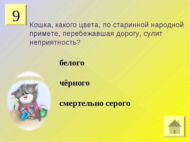 9 Кошка, какого цвета, по старинной народной примете, перебежавшая дорогу, су...