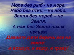 Море без рыб - не море. Небо без птиц – не небо. Земля без морей – не Земля.