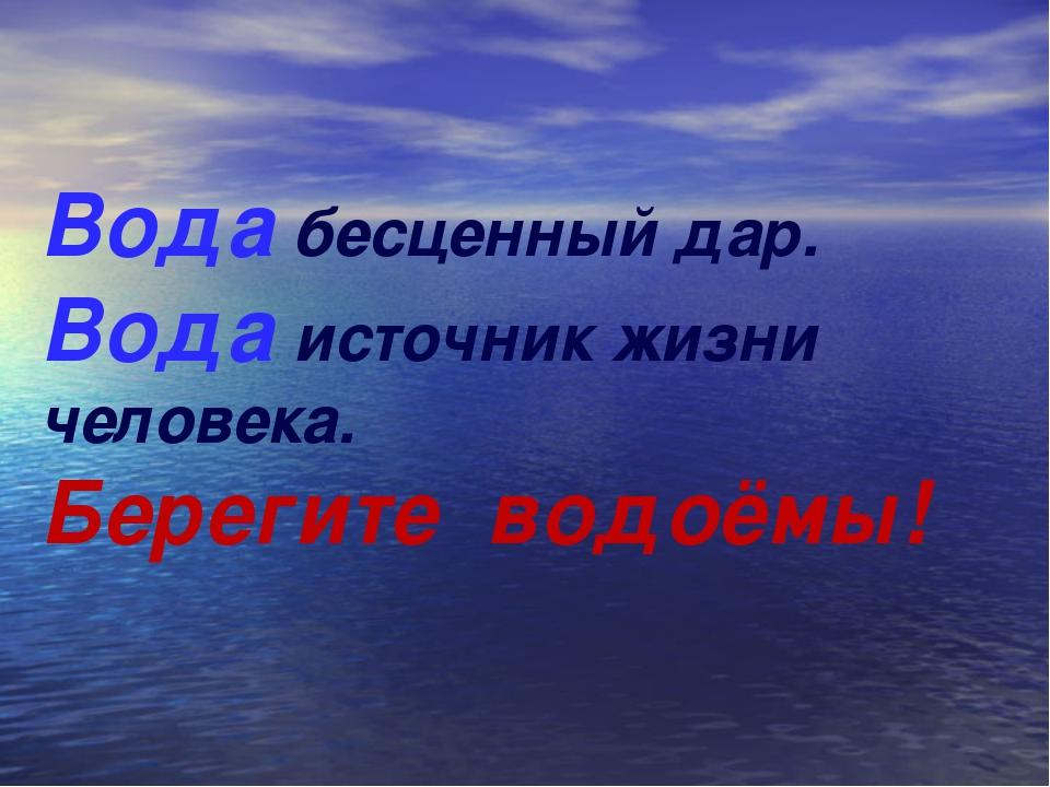 Вода бесценный дар. Вода источник жизни человека. Берегите водоёмы!