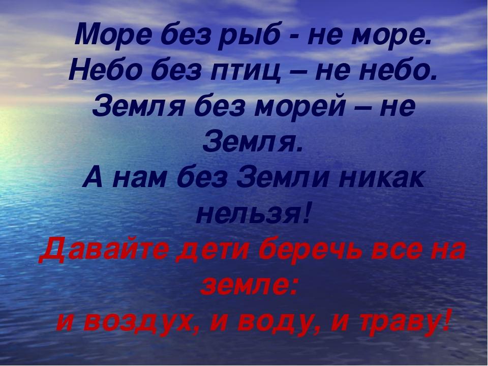 Море без рыб - не море. Небо без птиц – не небо. Земля без морей – не Земля....