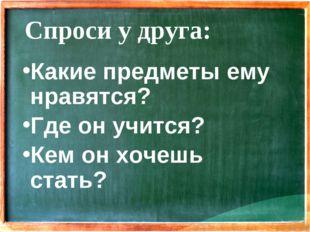 Спроси у друга: Какие предметы ему нравятся? Где он учится? Кем он хочешь ста