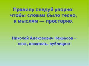 Правилу следуй упорно: чтобы словам было тесно, а мыслям — просторно. Никола