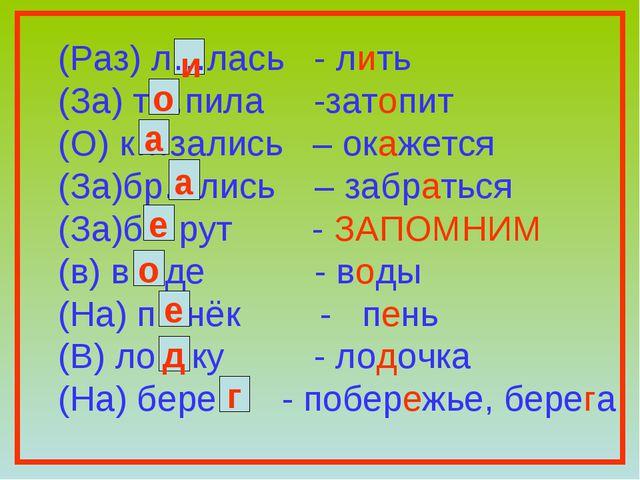 (Раз) л…лась - лить (За) т…пила -затопит (О) к…зались – окажется (За)бр…лись...