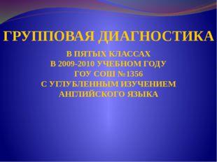 ГРУППОВАЯ ДИАГНОСТИКА В ПЯТЫХ КЛАССАХ В 2009-2010 УЧЕБНОМ ГОДУ ГОУ СОШ №1356